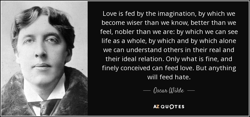 Love is fed by the imagination, by which we become wiser than we know, better than we feel, nobler than we are: by which we can see life as a whole, by which and by which alone we can understand others in their real and their ideal relation. Only what is fine, and finely conceived can feed love. But anything will feed hate. - Oscar Wilde