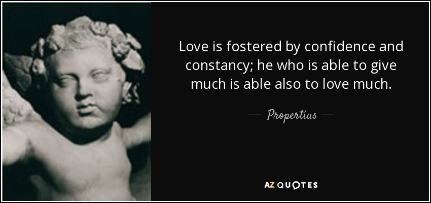 Love is fostered by confidence and constancy; he who is able to give much is able also to love much. - Propertius