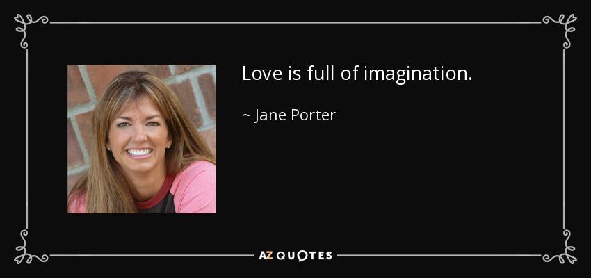 Love is full of imagination. - Jane Porter