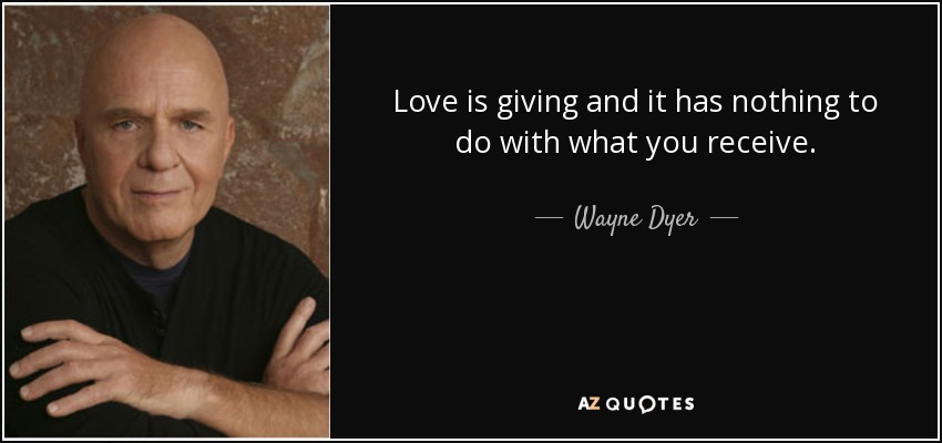 Love is giving and it has nothing to do with what you receive. - Wayne Dyer