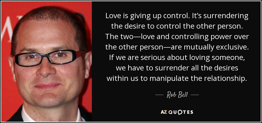 Love is giving up control. It's surrendering the desire to control the other person. The two—love and controlling power over the other person—are mutually exclusive. If we are serious about loving someone, we have to surrender all the desires within us to manipulate the relationship. - Rob Bell