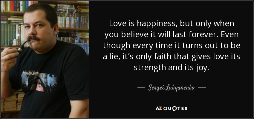 Love is happiness, but only when you believe it will last forever. Even though every time it turns out to be a lie, it's only faith that gives love its strength and its joy. - Sergei Lukyanenko
