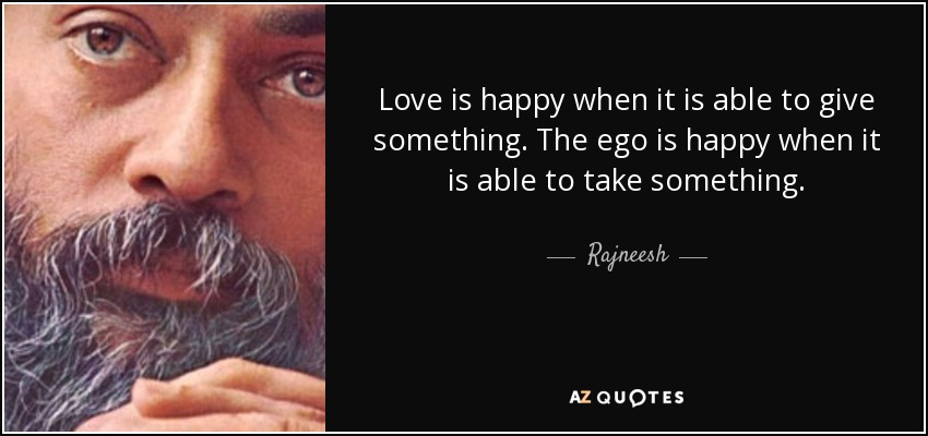 Love is happy when it is able to give something. The ego is happy when it is able to take something. - Rajneesh