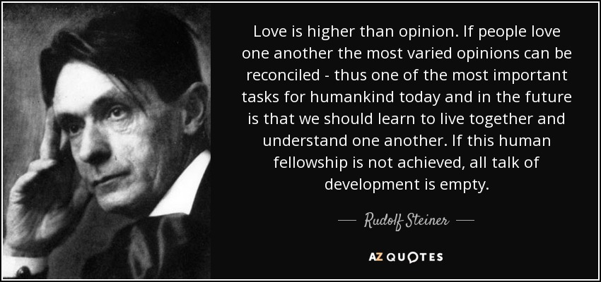 Love is higher than opinion. If people love one another the most varied opinions can be reconciled - thus one of the most important tasks for humankind today and in the future is that we should learn to live together and understand one another. If this human fellowship is not achieved, all talk of development is empty. - Rudolf Steiner