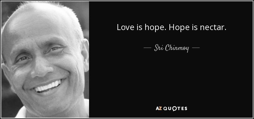 Love is hope. Hope is nectar. - Sri Chinmoy