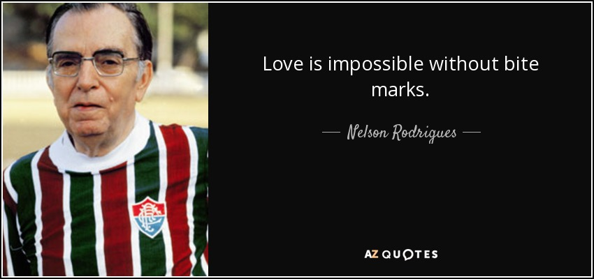 Love is impossible without bite marks. - Nelson Rodrigues