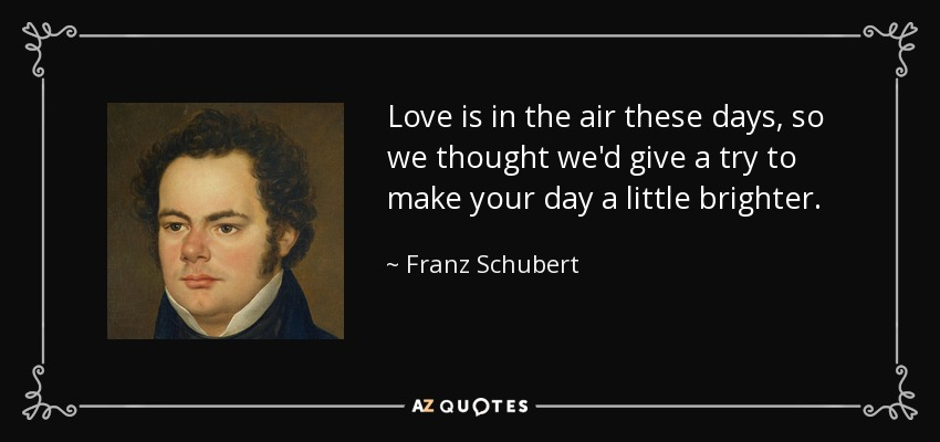 Love is in the air these days, so we thought we'd give a try to make your day a little brighter. - Franz Schubert