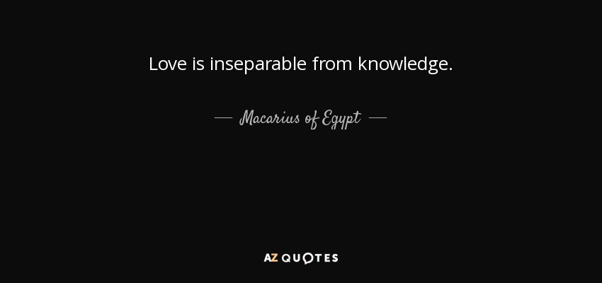 Love is inseparable from knowledge. - Macarius of Egypt