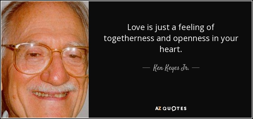 Love is just a feeling of togetherness and openness in your heart. - Ken Keyes Jr.