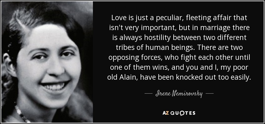Love is just a peculiar, fleeting affair that isn't very important, but in marriage there is always hostility between two different tribes of human beings. There are two opposing forces, who fight each other until one of them wins, and you and I, my poor old Alain, have been knocked out too easily. - Irene Nemirovsky