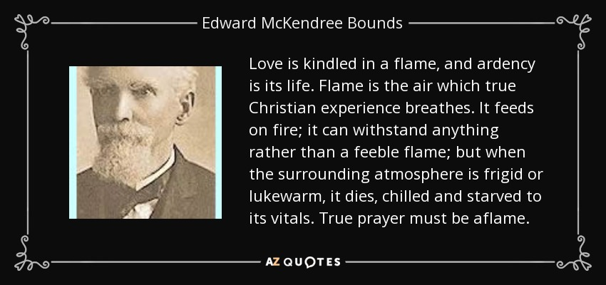 Love is kindled in a flame, and ardency is its life. Flame is the air which true Christian experience breathes. It feeds on fire; it can withstand anything rather than a feeble flame; but when the surrounding atmosphere is frigid or lukewarm, it dies, chilled and starved to its vitals. True prayer must be aflame. - Edward McKendree Bounds