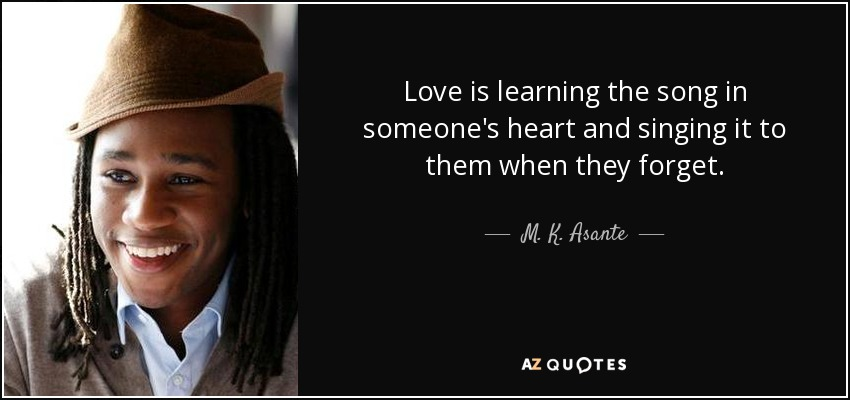 Love is learning the song in someone's heart and singing it to them when they forget. - M. K. Asante