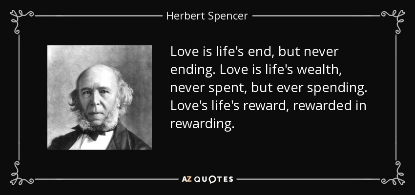 Love is life's end, but never ending. Love is life's wealth, never spent, but ever spending. Love's life's reward, rewarded in rewarding. - Herbert Spencer