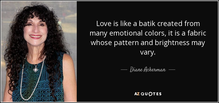 Love is like a batik created from many emotional colors, it is a fabric whose pattern and brightness may vary. - Diane Ackerman