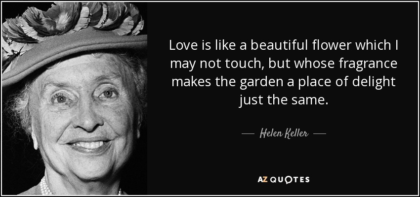 Love is like a beautiful flower which I may not touch, but whose fragrance makes the garden a place of delight just the same. - Helen Keller