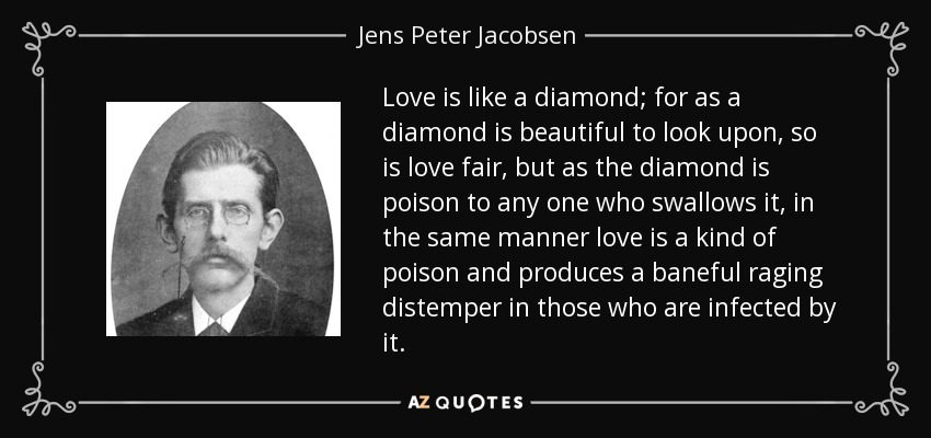 Love is like a diamond; for as a diamond is beautiful to look upon, so is love fair, but as the diamond is poison to any one who swallows it, in the same manner love is a kind of poison and produces a baneful raging distemper in those who are infected by it. - Jens Peter Jacobsen