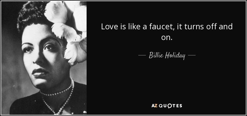 Love is like a faucet, it turns off and on. - Billie Holiday