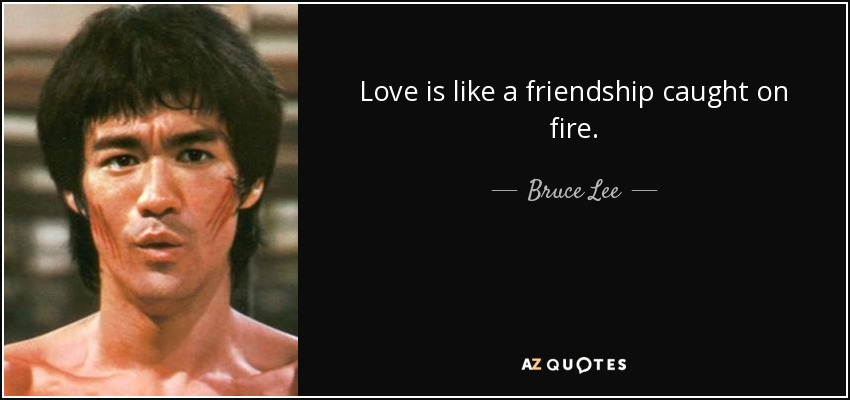Love is like a friendship caught on fire. - Bruce Lee