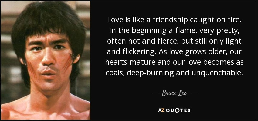 Love is like a friendship caught on fire. In the beginning a flame, very pretty, often hot and fierce, but still only light and flickering. As love grows older, our hearts mature and our love becomes as coals, deep-burning and unquenchable. - Bruce Lee