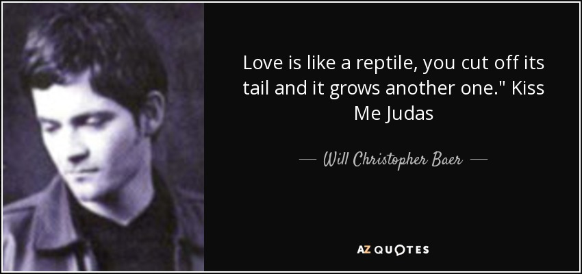 Love is like a reptile, you cut off its tail and it grows another one.