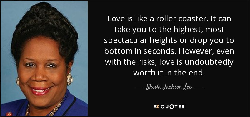 Love is like a roller coaster. It can take you to the highest, most spectacular heights or drop you to bottom in seconds. However, even with the risks, love is undoubtedly worth it in the end. - Sheila Jackson Lee