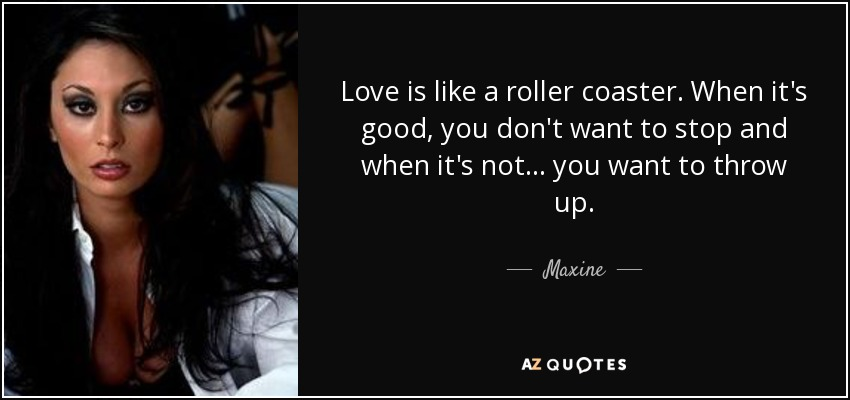 Love is like a roller coaster. When it's good, you don't want to stop and when it's not... you want to throw up. - Maxine