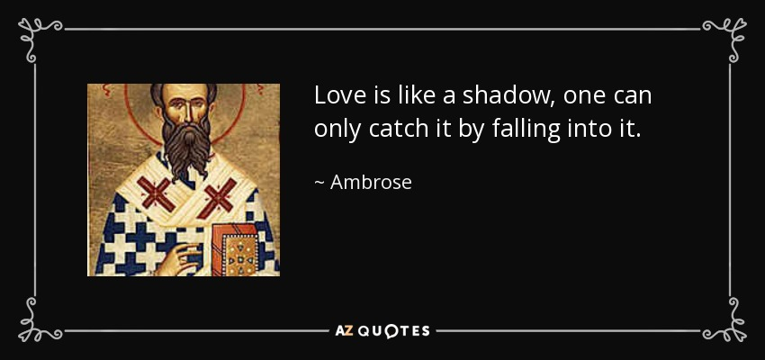 Love is like a shadow, one can only catch it by falling into it. - Ambrose