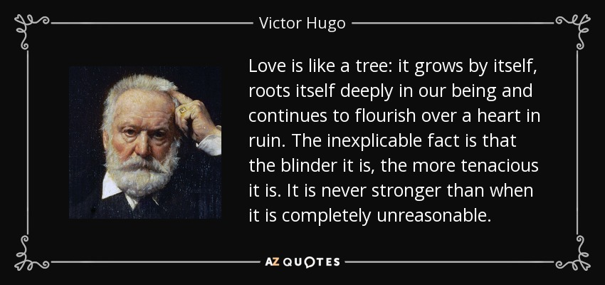 Love is like a tree: it grows by itself, roots itself deeply in our being and continues to flourish over a heart in ruin. The inexplicable fact is that the blinder it is, the more tenacious it is. It is never stronger than when it is completely unreasonable. - Victor Hugo