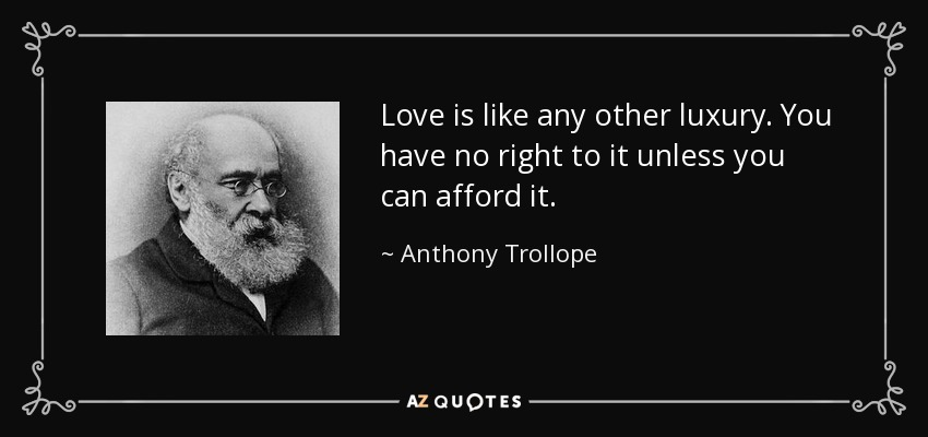 Love is like any other luxury. You have no right to it unless you can afford it. - Anthony Trollope