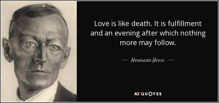 Love is like death. It is fulfillment and an evening after which nothing more may follow. - Hermann Hesse