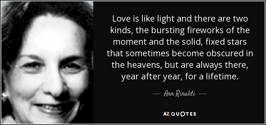 Love is like light and there are two kinds, the bursting fireworks of the moment and the solid, fixed stars that sometimes become obscured in the heavens, but are always there, year after year, for a lifetime. - Ann Rinaldi