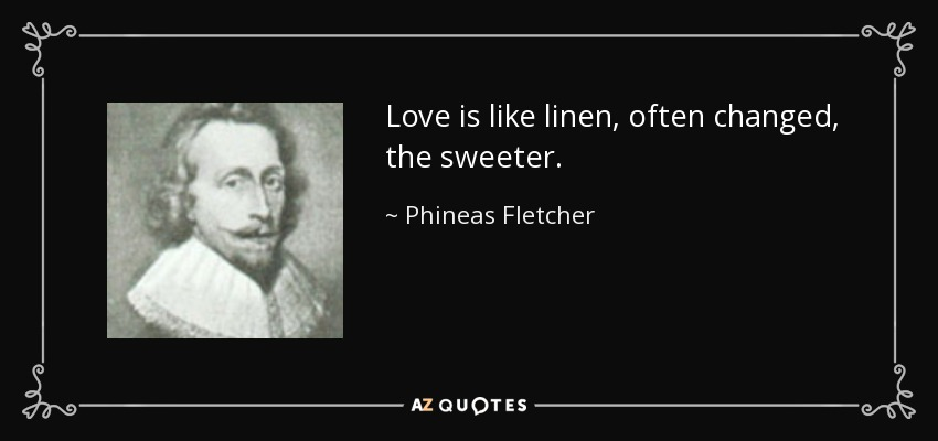 Love is like linen, often changed, the sweeter. - Phineas Fletcher