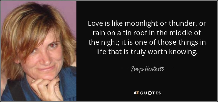 Love is like moonlight or thunder, or rain on a tin roof in the middle of the night; it is one of those things in life that is truly worth knowing. - Sonya Hartnett