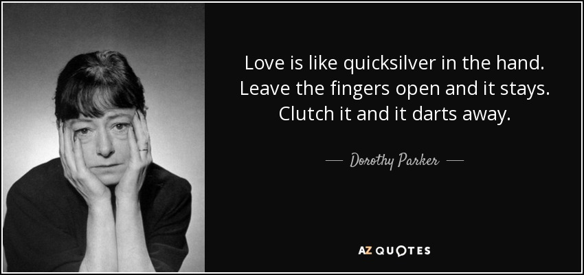 Love is like quicksilver in the hand. Leave the fingers open and it stays. Clutch it and it darts away. - Dorothy Parker