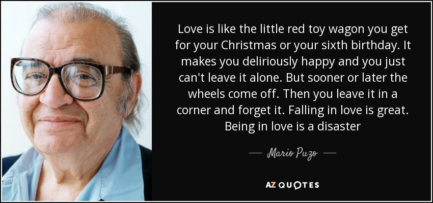 Love is like the little red toy wagon you get for your Christmas or your sixth birthday. It makes you deliriously happy and you just can't leave it alone. But sooner or later the wheels come off. Then you leave it in a corner and forget it. Falling in love is great. Being in love is a disaster - Mario Puzo