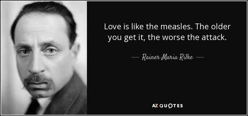 Love is like the measles. The older you get it, the worse the attack. - Rainer Maria Rilke