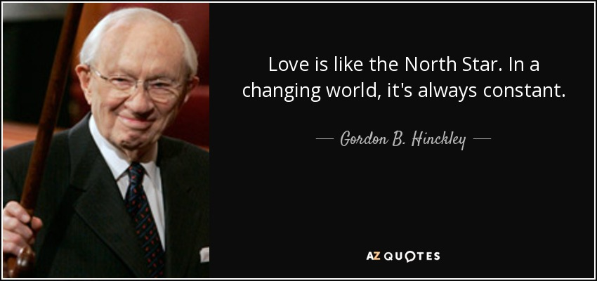 Love is like the North Star. In a changing world, it's always constant. - Gordon B. Hinckley