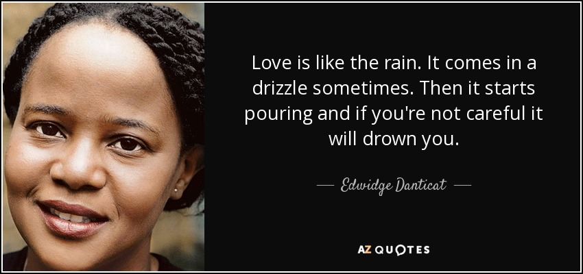 Love is like the rain. It comes in a drizzle sometimes. Then it starts pouring and if you're not careful it will drown you. - Edwidge Danticat