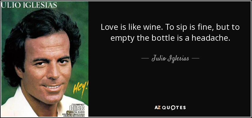 Love is like wine. To sip is fine, but to empty the bottle is a headache. - Julio Iglesias