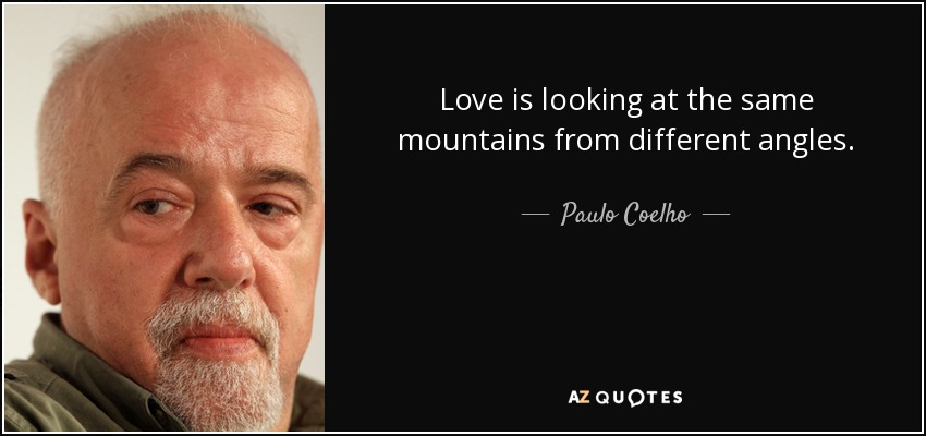 Love is looking at the same mountains from different angles. - Paulo Coelho