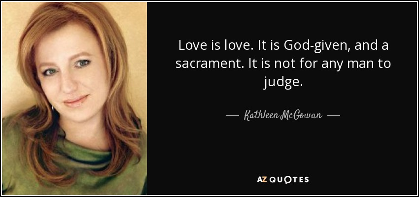 Love is love. It is God-given, and a sacrament. It is not for any man to judge. - Kathleen McGowan