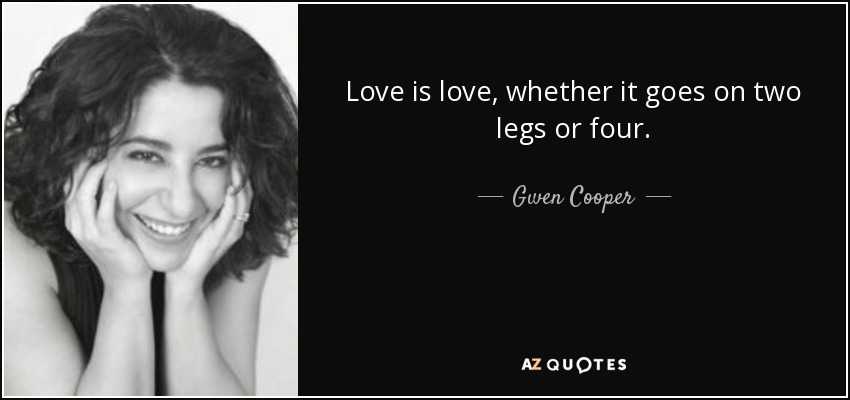 Love is love, whether it goes on two legs or four. - Gwen Cooper