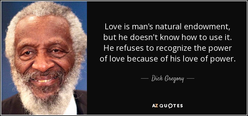 Love is man's natural endowment, but he doesn't know how to use it. He refuses to recognize the power of love because of his love of power. - Dick Gregory