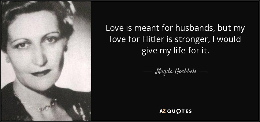 Love is meant for husbands, but my love for Hitler is stronger, I would give my life for it. - Magda Goebbels