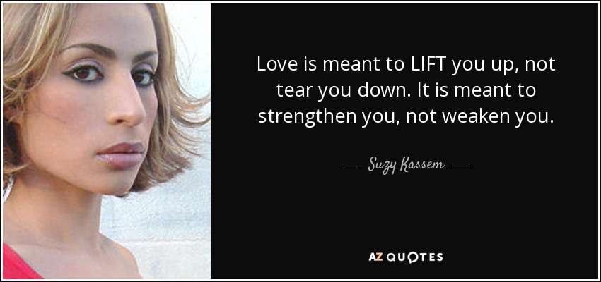 Love is meant to LIFT you up, not tear you down. It is meant to strengthen you, not weaken you. - Suzy Kassem