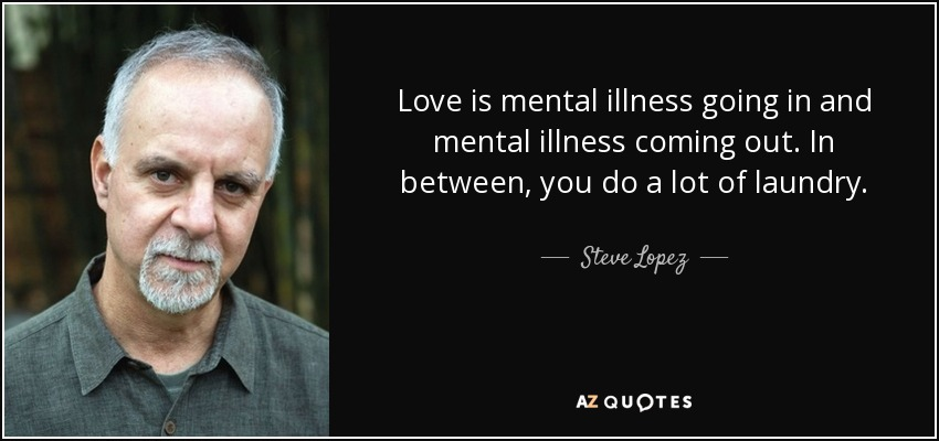 Love is mental illness going in and mental illness coming out. In between, you do a lot of laundry. - Steve Lopez