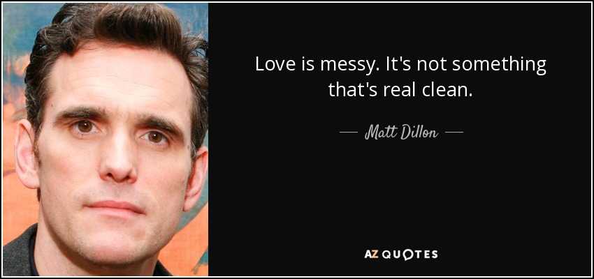 Love is messy. It's not something that's real clean. - Matt Dillon