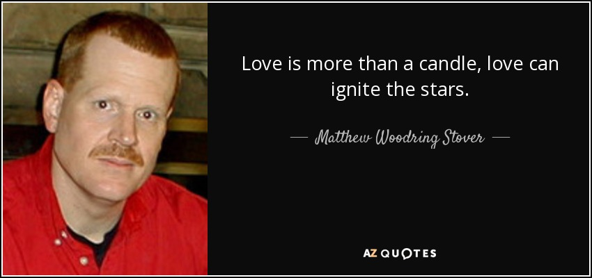 Love is more than a candle, love can ignite the stars. - Matthew Woodring Stover