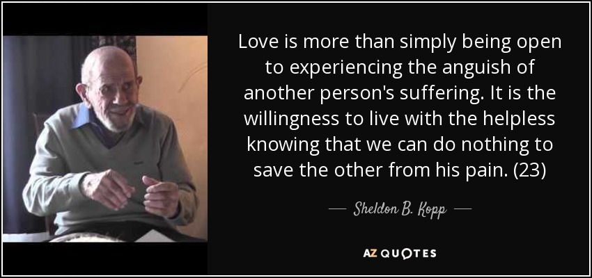 Love is more than simply being open to experiencing the anguish of another person's suffering. It is the willingness to live with the helpless knowing that we can do nothing to save the other from his pain. (23) - Sheldon B. Kopp