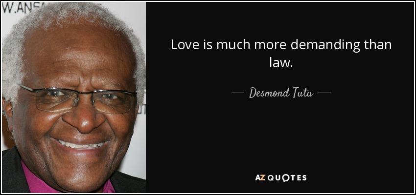 Love is much more demanding than law. - Desmond Tutu